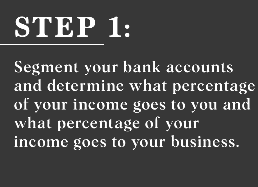 Step 1:  Segment your bank accounts and determine what percentage of your income goes to you and what percentage of your income goes to your business
