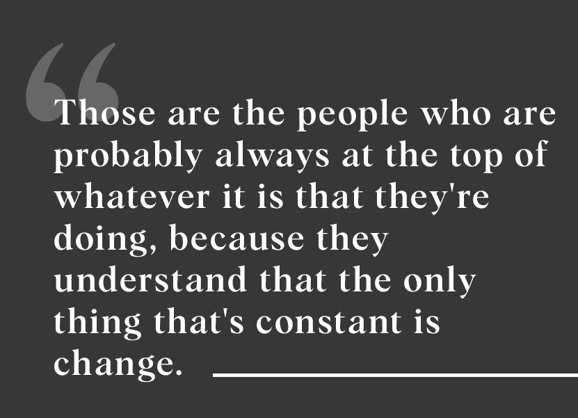 """Those are the people who are always at the top of whatever they're doing because they understand that the only thing that's constant is change."""
