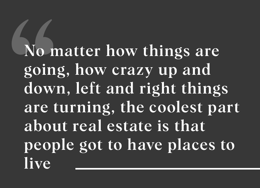 """No matter how things are going whether it's because of stimulus checks or something else, the coolest part about real estate is that people got to have places to live, right?"""