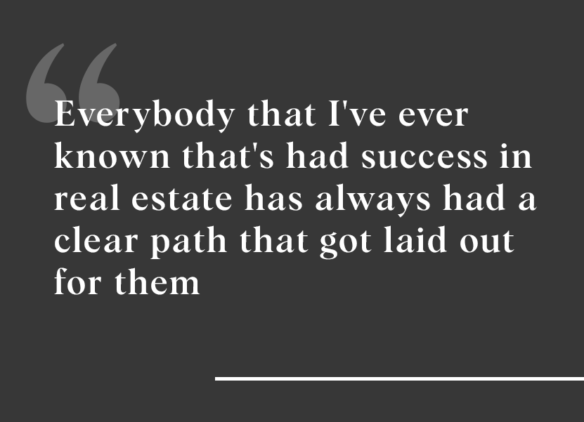 """Everybody that I've ever known that's had success in real estate has always had a clear path laid out."""